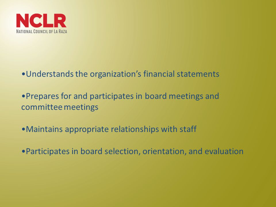 Understands the organization's financial statements Prepares for and participates in board meetings and committee meetings Maintains appropriate relationships with staff Participates in board selection, orientation, and evaluation