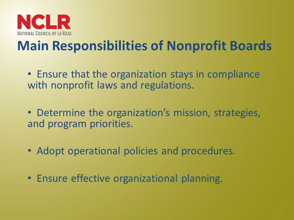 Main Responsibilities of Nonprofit Boards Ensure that the organization stays in compliance with nonprofit laws and regulations.