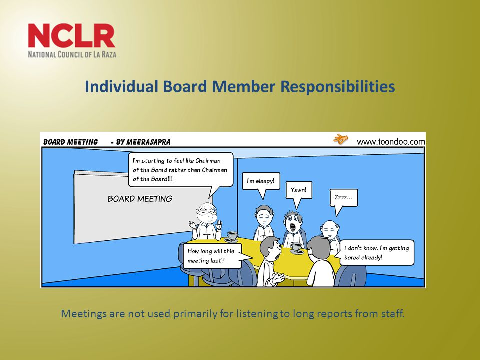 Individual Board Member Responsibilities Meetings are not used primarily for listening to long reports from staff.