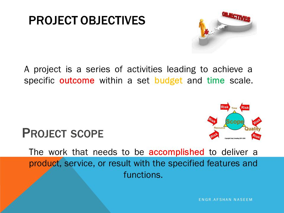 PROJECT OBJECTIVES ENGR.AFSHAN NASEEM A project is a series of activities leading to achieve a specific outcome within a set budget and time scale. P