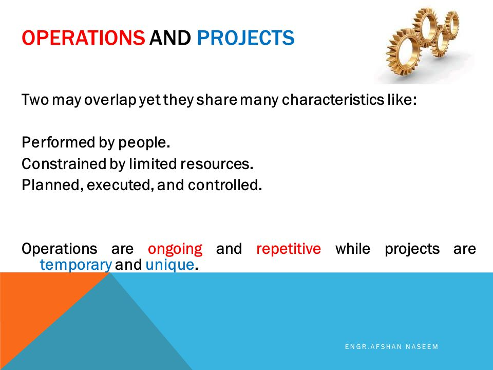 OPERATIONS AND PROJECTS Two may overlap yet they share many characteristics like: Performed by people. Constrained by limited resources. Planned, exec