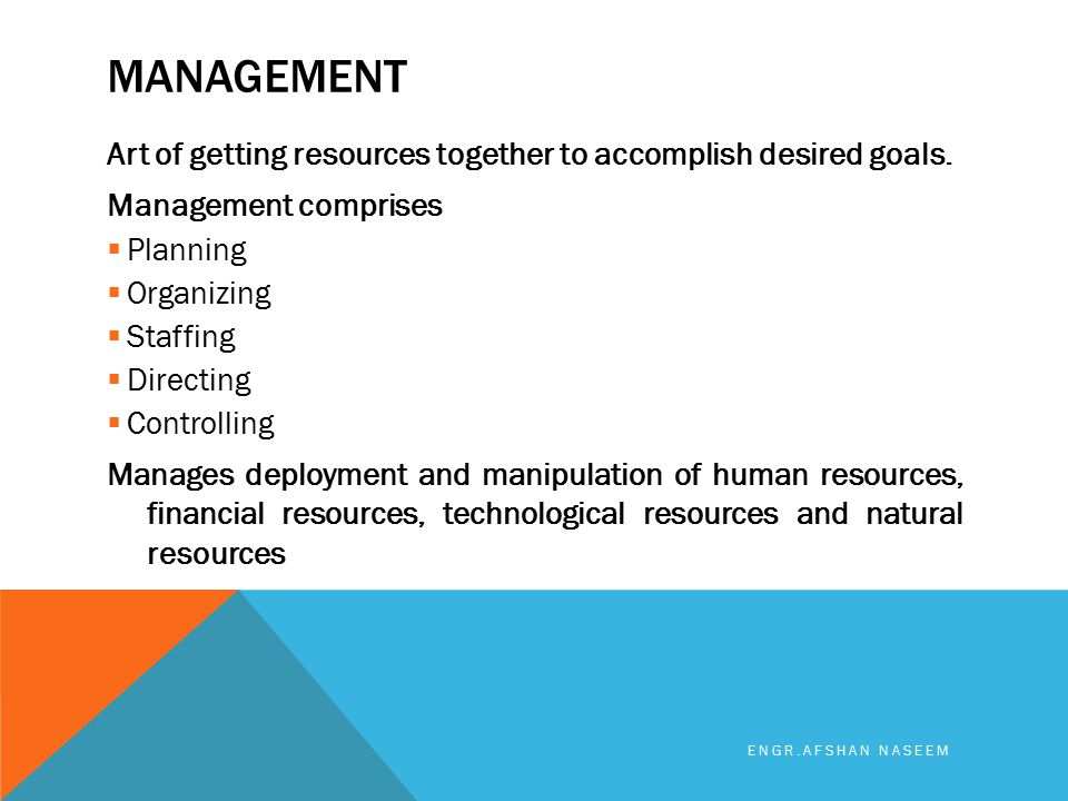MANAGEMENT Art of getting resources together to accomplish desired goals. Management comprises  Planning  Organizing  Staffing  Directing  Contro
