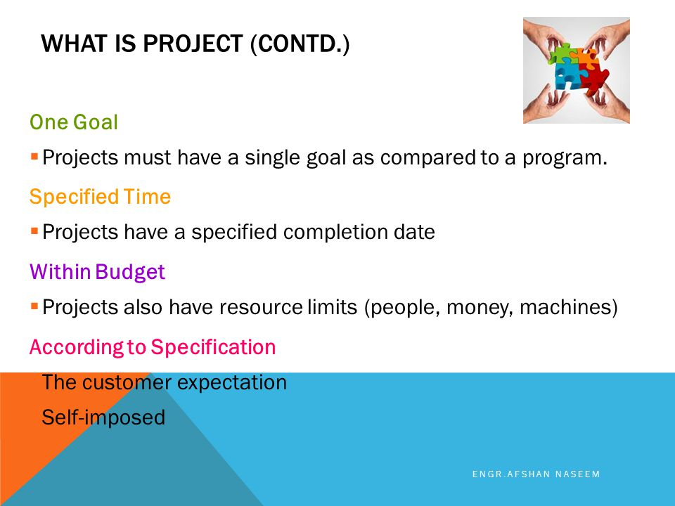 WHAT IS PROJECT (CONTD.) One Goal  Projects must have a single goal as compared to a program. Specified Time  Projects have a specified completion d