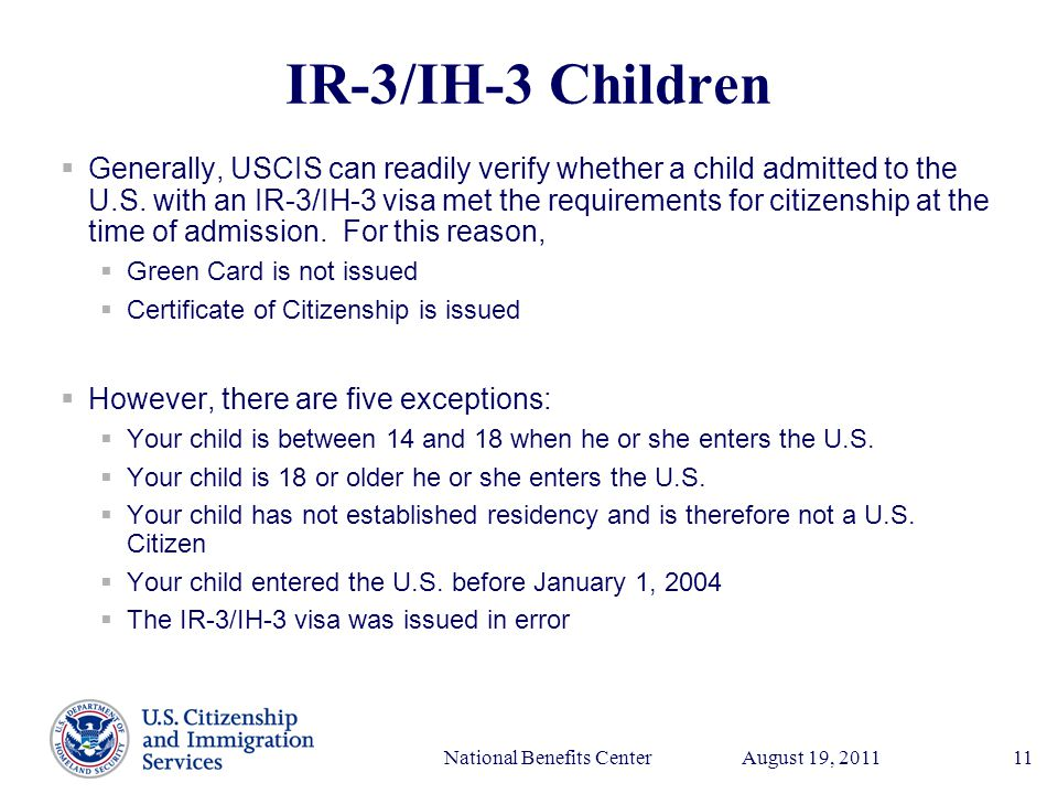 Presenter's Name June 17, 2003 August 19, 2011National Benefits Center11 IR-3/IH-3 Children  Generally, USCIS can readily verify whether a child admitted to the U.S.