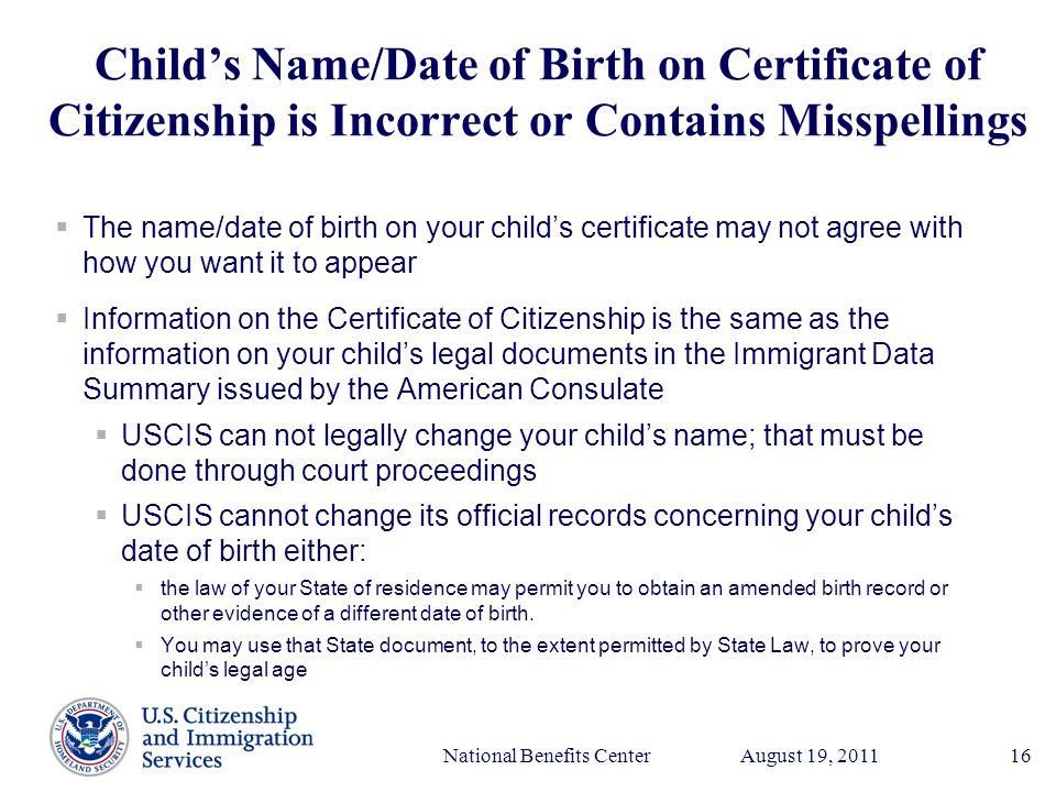 Presenter's Name June 17, 2003 August 19, 2011National Benefits Center16 Child's Name/Date of Birth on Certificate of Citizenship is Incorrect or Contains Misspellings  The name/date of birth on your child's certificate may not agree with how you want it to appear  Information on the Certificate of Citizenship is the same as the information on your child's legal documents in the Immigrant Data Summary issued by the American Consulate  USCIS can not legally change your child's name; that must be done through court proceedings  USCIS cannot change its official records concerning your child's date of birth either:  the law of your State of residence may permit you to obtain an amended birth record or other evidence of a different date of birth.