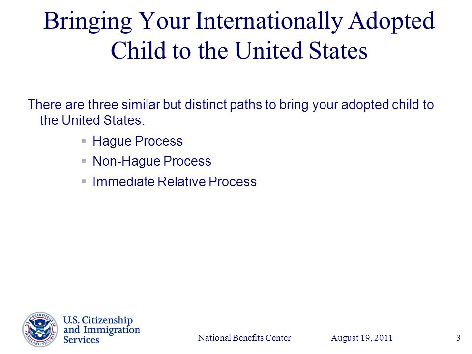 Presenter's Name June 17, 2003 August 19, 2011National Benefits Center3 Bringing Your Internationally Adopted Child to the United States There are three similar but distinct paths to bring your adopted child to the United States:  Hague Process  Non-Hague Process  Immediate Relative Process