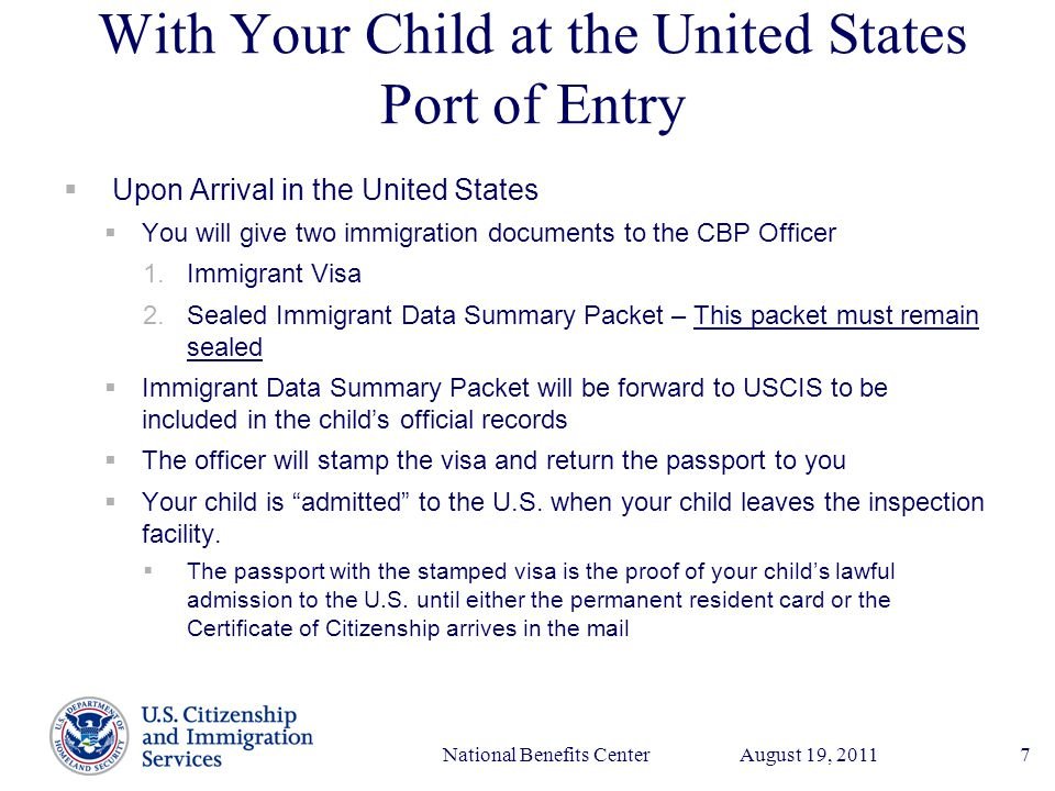 Presenter's Name June 17, 2003 August 19, 2011National Benefits Center7 With Your Child at the United States Port of Entry  Upon Arrival in the United States  You will give two immigration documents to the CBP Officer 1.Immigrant Visa 2.Sealed Immigrant Data Summary Packet – This packet must remain sealed  Immigrant Data Summary Packet will be forward to USCIS to be included in the child's official records  The officer will stamp the visa and return the passport to you  Your child is admitted to the U.S.