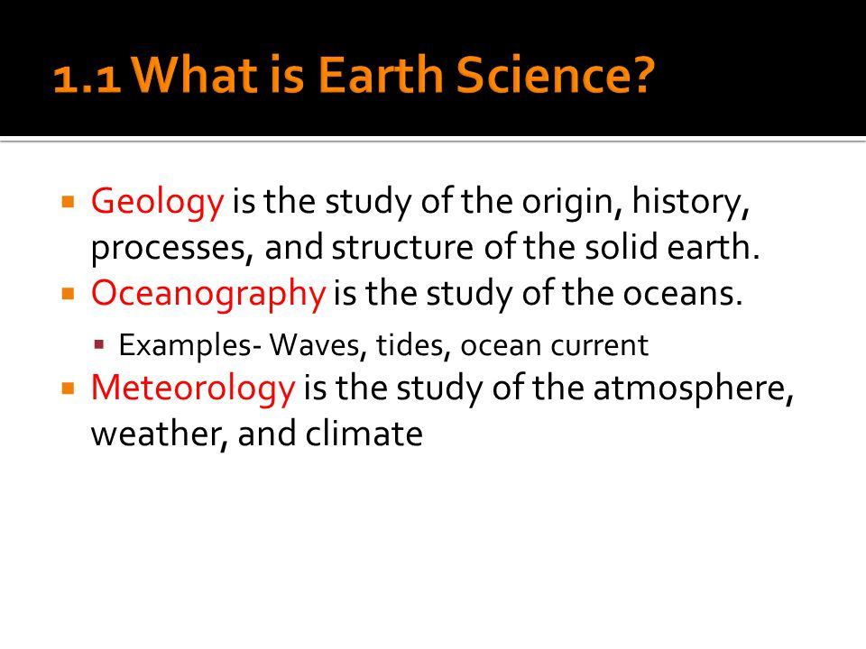  Geology is the study of the origin, history, processes, and structure of the solid earth.
