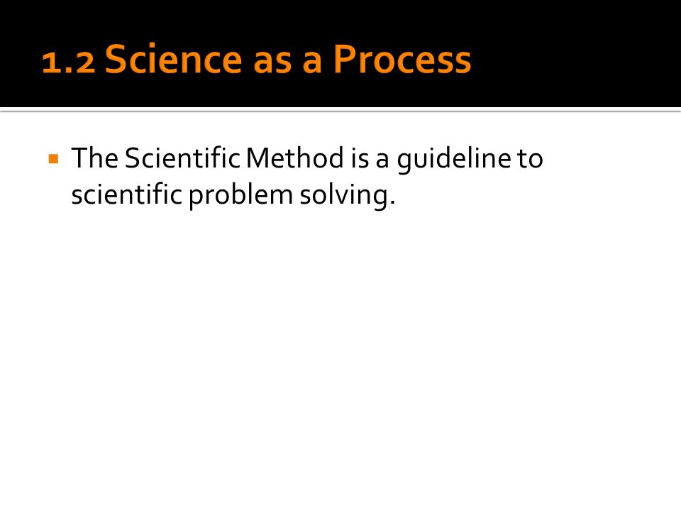  The Scientific Method is a guideline to scientific problem solving.