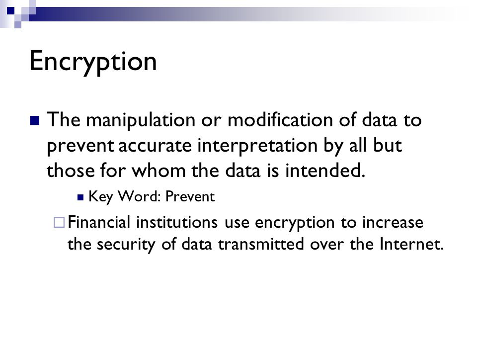 Encryption The manipulation or modification of data to prevent accurate interpretation by all but those for whom the data is intended.