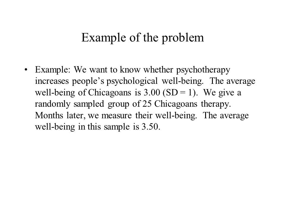 Example of the problem Example: We want to know whether psychotherapy increases people's psychological well-being.