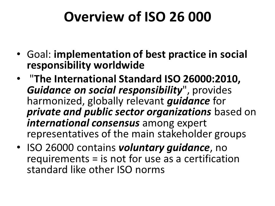 Overview of ISO Goal: implementation of best practice in social responsibility worldwide The International Standard ISO 26000:2010, Guidance on social responsibility , provides harmonized, globally relevant guidance for private and public sector organizations based on international consensus among expert representatives of the main stakeholder groups ISO contains voluntary guidance, no requirements = is not for use as a certification standard like other ISO norms