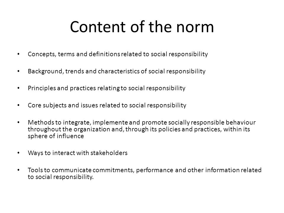 Content of the norm Concepts, terms and definitions related to social responsibility Background, trends and characteristics of social responsibility Principles and practices relating to social responsibility Core subjects and issues related to social responsibility Methods to integrate, implemente and promote socially responsible behaviour throughout the organization and, through its policies and practices, within its sphere of influence Ways to interact with stakeholders Tools to communicate commitments, performance and other information related to social responsibility.