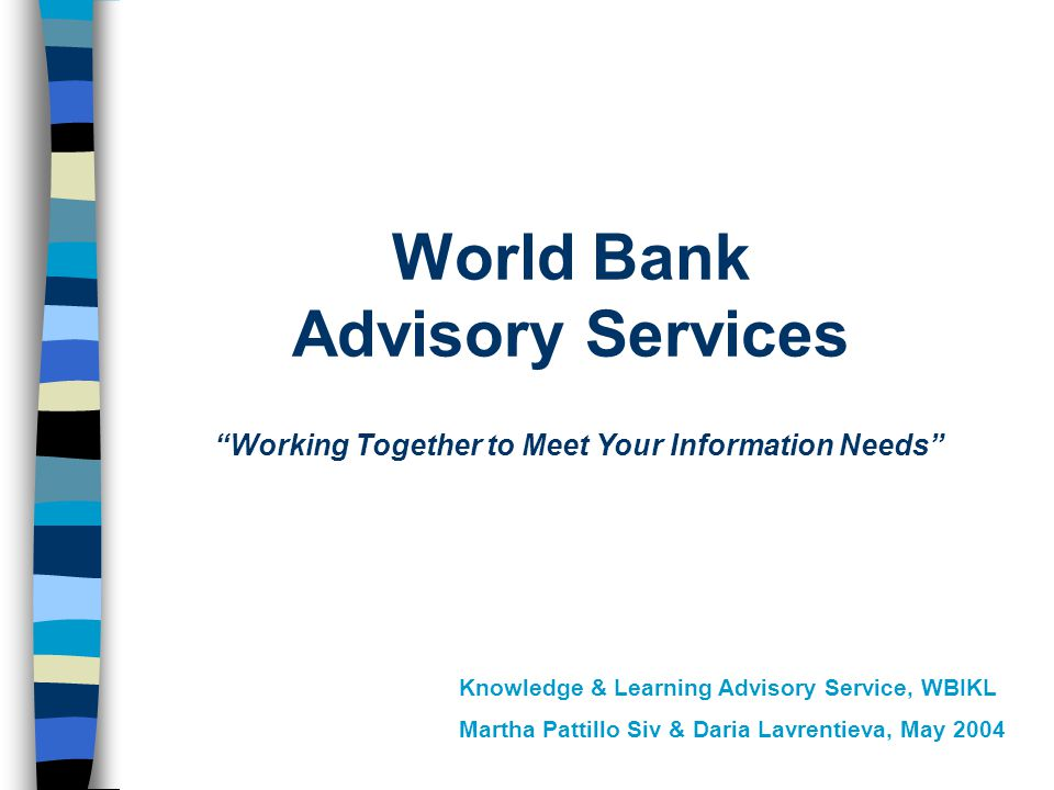 World Bank Advisory Services Working Together to Meet Your Information Needs Knowledge & Learning Advisory Service, WBIKL Martha Pattillo Siv & Daria Lavrentieva, May 2004