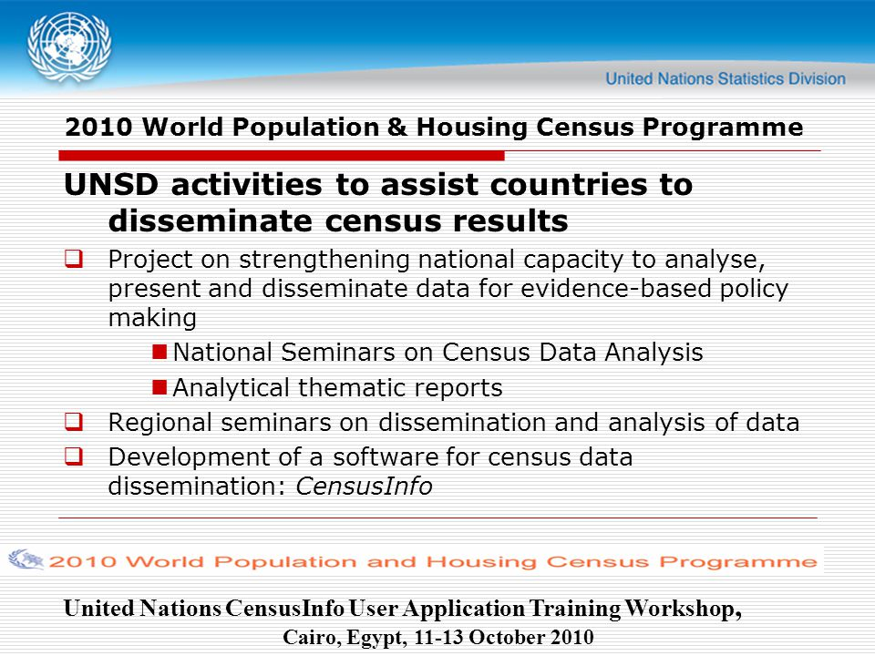 United Nations CensusInfo User Application Training Workshop, Cairo, Egypt, October World Population & Housing Census Programme UNSD activities to assist countries to disseminate census results  Project on strengthening national capacity to analyse, present and disseminate data for evidence-based policy making National Seminars on Census Data Analysis Analytical thematic reports  Regional seminars on dissemination and analysis of data  Development of a software for census data dissemination: CensusInfo