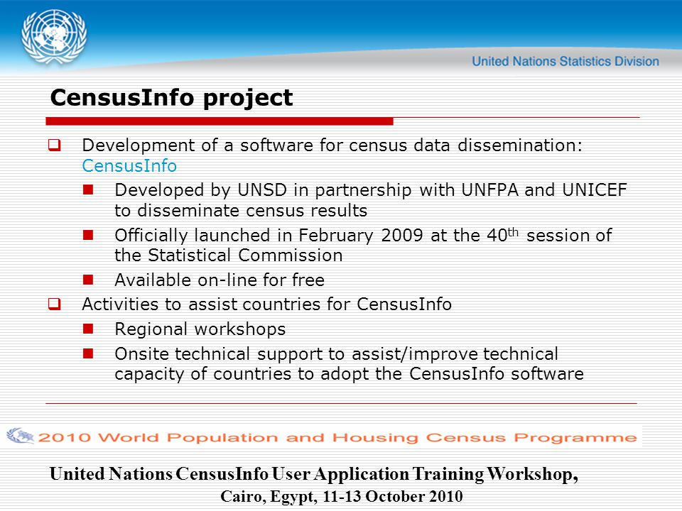 United Nations CensusInfo User Application Training Workshop, Cairo, Egypt, October 2010 CensusInfo project  Development of a software for census data dissemination: CensusInfo Developed by UNSD in partnership with UNFPA and UNICEF to disseminate census results Officially launched in February 2009 at the 40 th session of the Statistical Commission Available on-line for free  Activities to assist countries for CensusInfo Regional workshops Onsite technical support to assist/improve technical capacity of countries to adopt the CensusInfo software