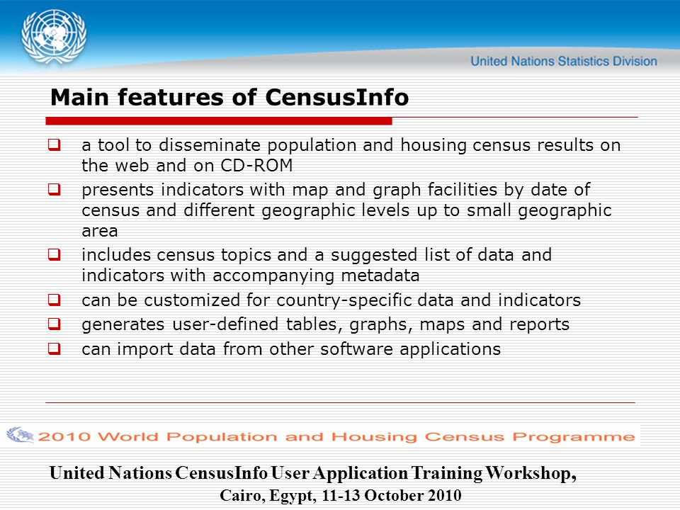 United Nations CensusInfo User Application Training Workshop, Cairo, Egypt, October 2010 Main features of CensusInfo  a tool to disseminate population and housing census results on the web and on CD-ROM  presents indicators with map and graph facilities by date of census and different geographic levels up to small geographic area  includes census topics and a suggested list of data and indicators with accompanying metadata  can be customized for country-specific data and indicators  generates user-defined tables, graphs, maps and reports  can import data from other software applications