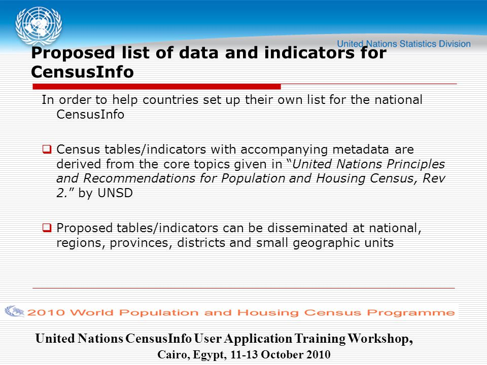United Nations CensusInfo User Application Training Workshop, Cairo, Egypt, October 2010 Proposed list of data and indicators for CensusInfo In order to help countries set up their own list for the national CensusInfo  Census tables/indicators with accompanying metadata are derived from the core topics given in United Nations Principles and Recommendations for Population and Housing Census, Rev 2. by UNSD  Proposed tables/indicators can be disseminated at national, regions, provinces, districts and small geographic units