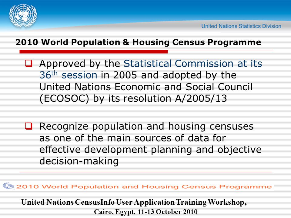 United Nations CensusInfo User Application Training Workshop, Cairo, Egypt, October World Population & Housing Census Programme  Approved by the Statistical Commission at its 36 th session in 2005 and adopted by the United Nations Economic and Social Council (ECOSOC) by its resolution A/2005/13  Recognize population and housing censuses as one of the main sources of data for effective development planning and objective decision-making