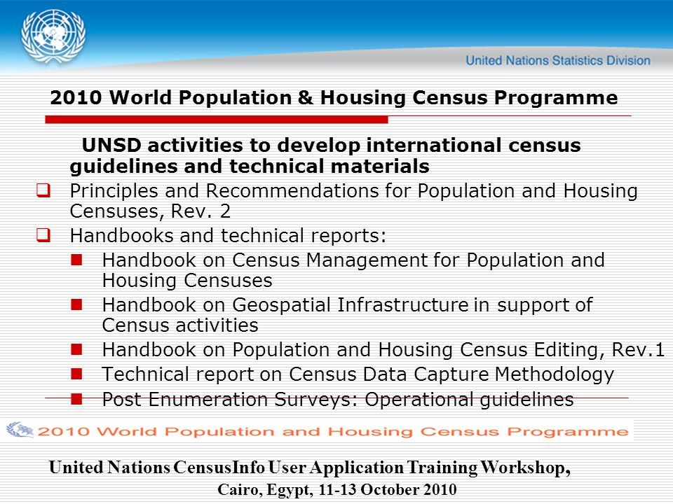 United Nations CensusInfo User Application Training Workshop, Cairo, Egypt, October World Population & Housing Census Programme UNSD activities to develop international census guidelines and technical materials  Principles and Recommendations for Population and Housing Censuses, Rev.