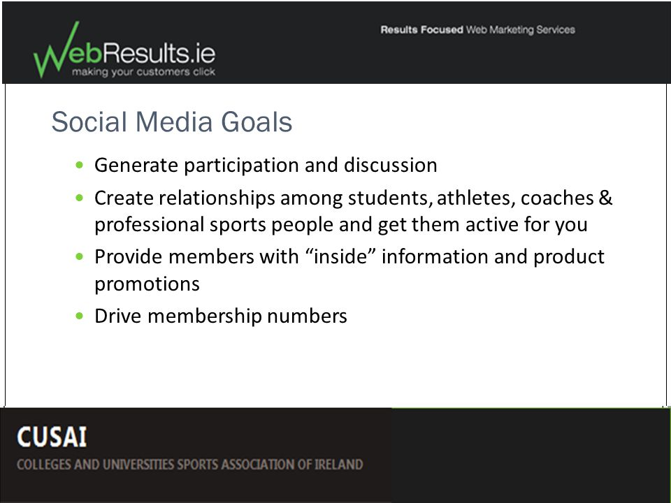 Social Media Goals Generate participation and discussion Create relationships among students, athletes, coaches & professional sports people and get them active for you Provide members with inside information and product promotions Drive membership numbers