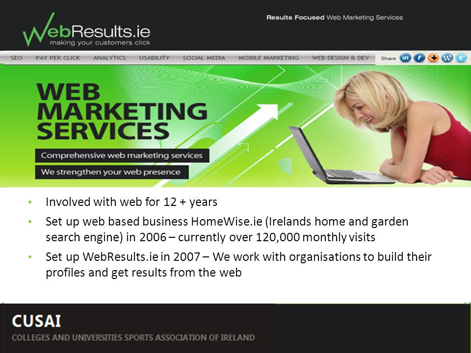 by Rosey Broderick – WebResults.ie Social Networking – The Ways and Means Involved with web for 12 + years Set up web based business HomeWise.ie (Irelands home and garden search engine) in 2006 – currently over 120,000 monthly visits Set up WebResults.ie in 2007 – We work with organisations to build their profiles and get results from the web