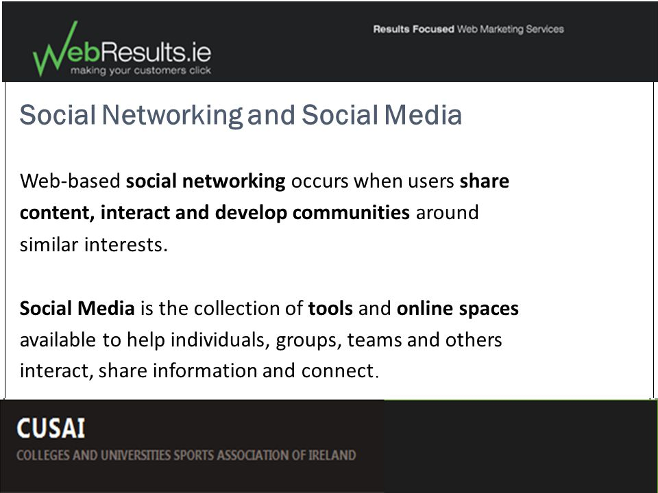 Social Networking and Social Media Web-based social networking occurs when users share content, interact and develop communities around similar interests.