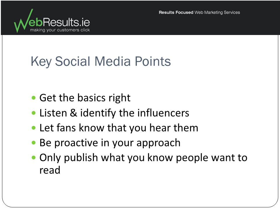 Key Social Media Points Get the basics right Listen & identify the influencers Let fans know that you hear them Be proactive in your approach Only publish what you know people want to read