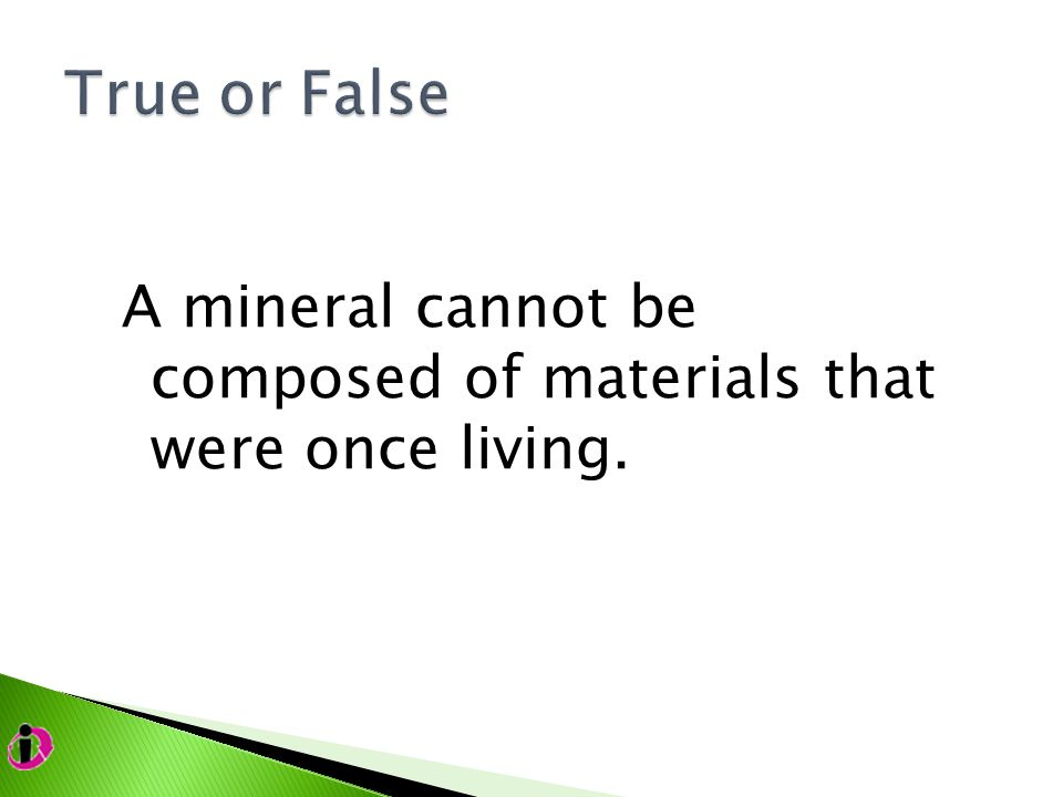 A mineral cannot be composed of materials that were once living.