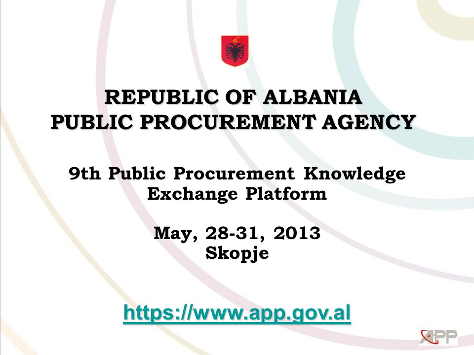 REPUBLIC OF ALBANIA PUBLIC PROCUREMENT AGENCY 9th Public Procurement Knowledge Exchange Platform May, 28-31, 2013 Skopje
