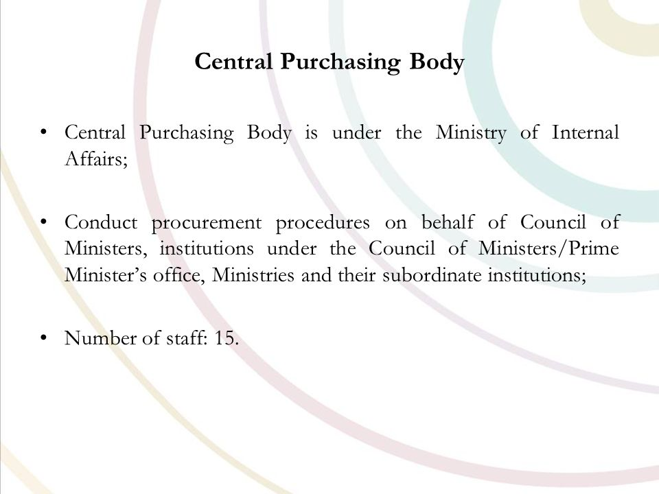 Central Purchasing Body Central Purchasing Body is under the Ministry of Internal Affairs; Conduct procurement procedures on behalf of Council of Ministers, institutions under the Council of Ministers/Prime Minister's office, Ministries and their subordinate institutions; Number of staff: 15.