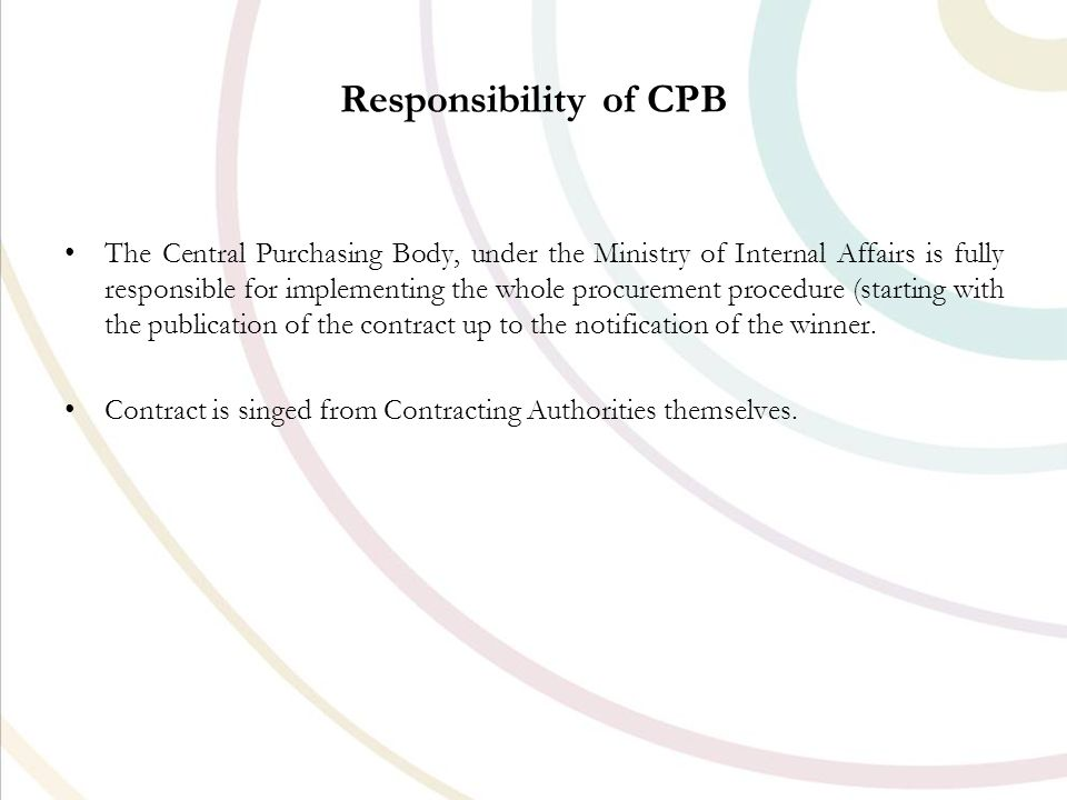 Responsibility of CPB The Central Purchasing Body, under the Ministry of Internal Affairs is fully responsible for implementing the whole procurement procedure (starting with the publication of the contract up to the notification of the winner.