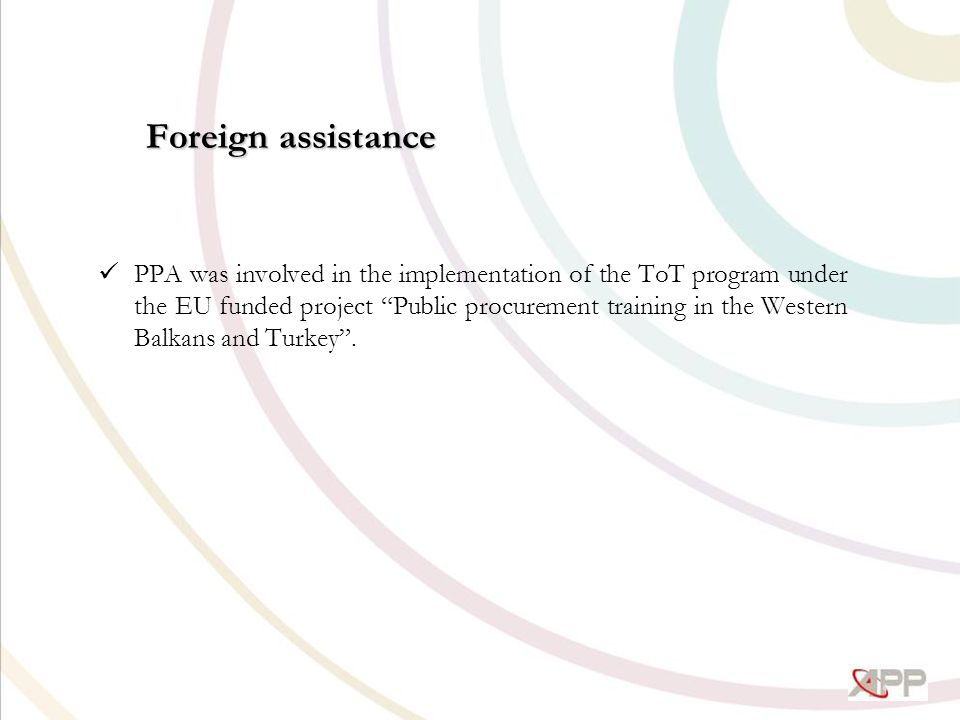 Foreign assistance PPA was involved in the implementation of the ToT program under the EU funded project Public procurement training in the Western Balkans and Turkey .