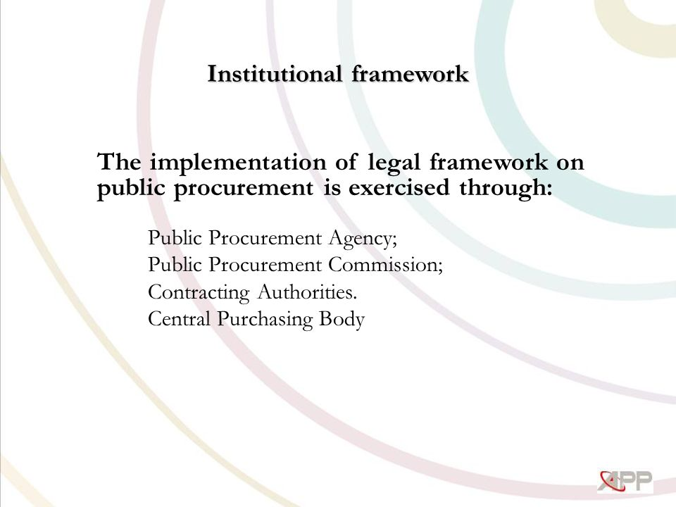 Institutional framework The implementation of legal framework on public procurement is exercised through: Public Procurement Agency; Public Procurement Commission; Contracting Authorities.
