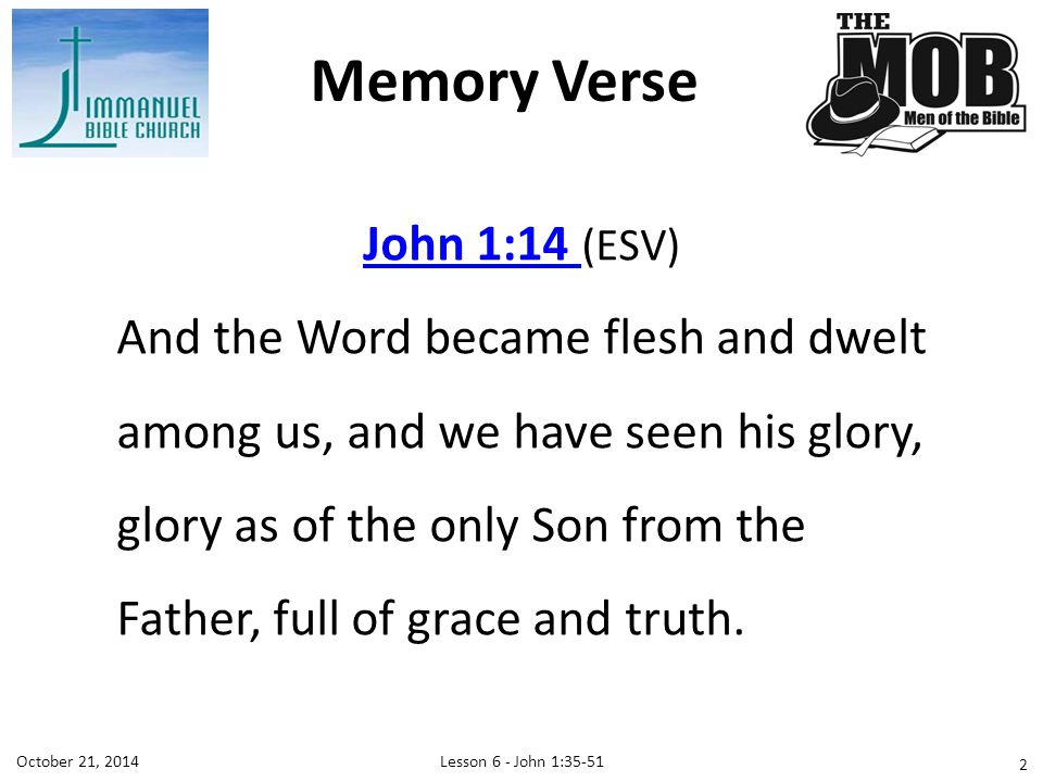 Lesson 6 - John 1:35-51October 21, 2014 John 1:14 John 1:14 (ESV) And the Word became flesh and dwelt among us, and we have seen his glory, glory as of the only Son from the Father, full of grace and truth.
