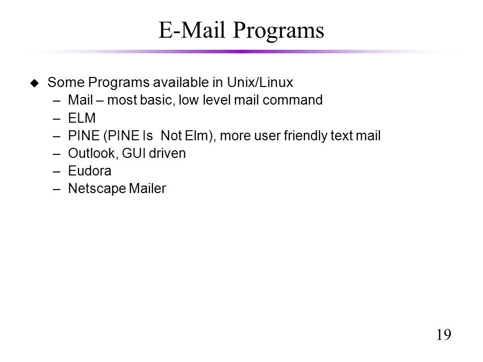 19  Programs u Some Programs available in Unix/Linux –Mail – most basic, low level mail command –ELM –PINE (PINE Is Not Elm), more user friendly text mail –Outlook, GUI driven –Eudora –Netscape Mailer