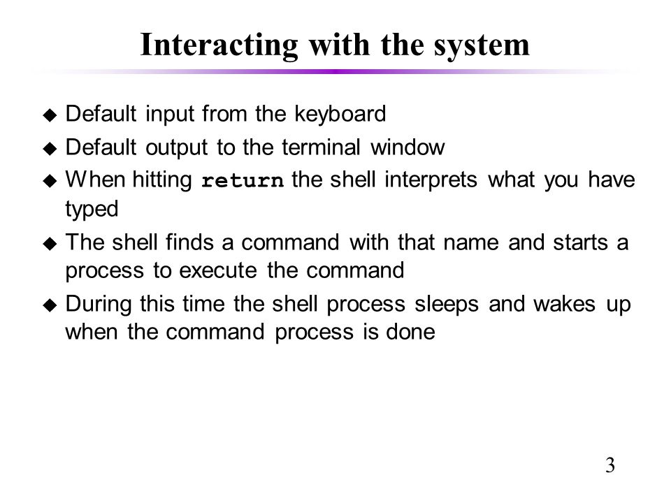 3 Interacting with the system u Default input from the keyboard u Default output to the terminal window  When hitting return the shell interprets what you have typed u The shell finds a command with that name and starts a process to execute the command u During this time the shell process sleeps and wakes up when the command process is done