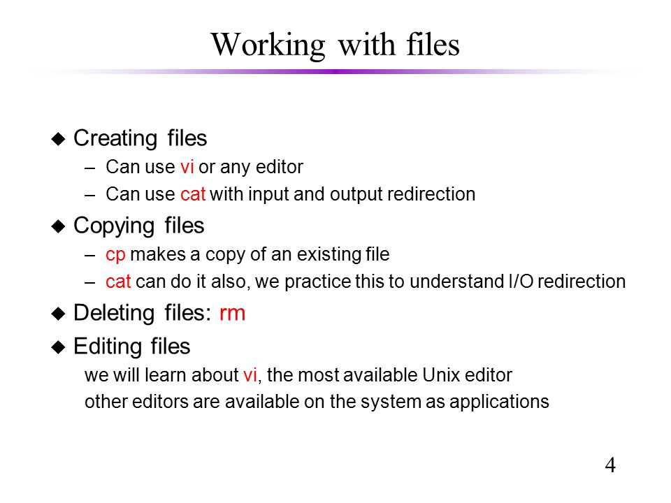 4 Working with files u Creating files –Can use vi or any editor –Can use cat with input and output redirection u Copying files –cp makes a copy of an existing file –cat can do it also, we practice this to understand I/O redirection u Deleting files: rm u Editing files we will learn about vi, the most available Unix editor other editors are available on the system as applications
