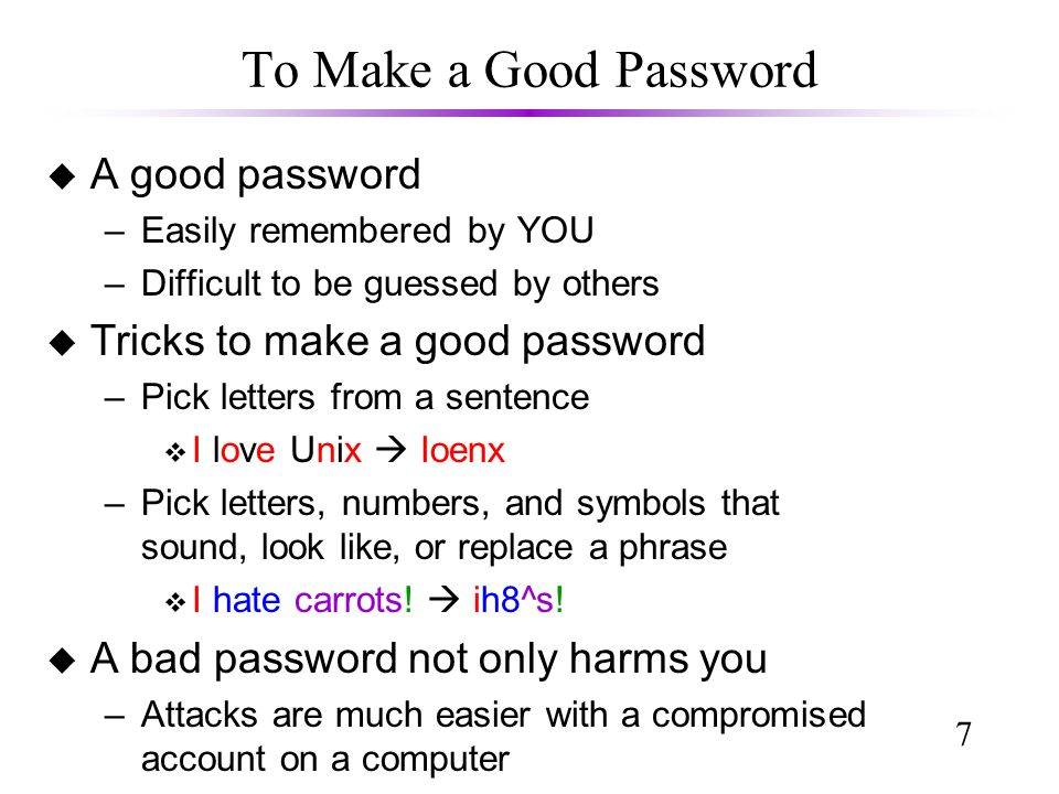 7 To Make a Good Password u A good password –Easily remembered by YOU –Difficult to be guessed by others u Tricks to make a good password –Pick letters from a sentence v I love Unix  Ioenx –Pick letters, numbers, and symbols that sound, look like, or replace a phrase v I hate carrots.