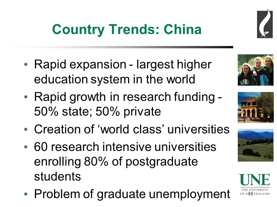 11 Country Trends: China Rapid expansion - largest higher education system in the world Rapid growth in research funding - 50% state; 50% private Creation of 'world class' universities 60 research intensive universities enrolling 80% of postgraduate students Problem of graduate unemployment