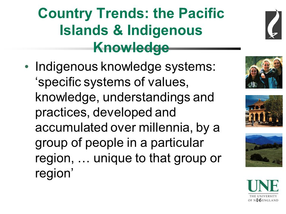 16 Country Trends: the Pacific Islands & Indigenous Knowledge Indigenous knowledge systems: 'specific systems of values, knowledge, understandings and practices, developed and accumulated over millennia, by a group of people in a particular region, … unique to that group or region'