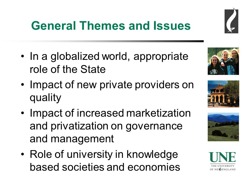 6 6 General Themes and Issues In a globalized world, appropriate role of the State Impact of new private providers on quality Impact of increased marketization and privatization on governance and management Role of university in knowledge based societies and economies