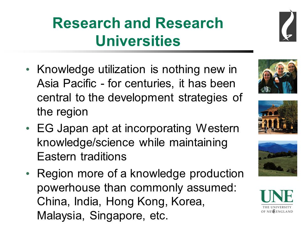8 8 Research and Research Universities Knowledge utilization is nothing new in Asia Pacific - for centuries, it has been central to the development strategies of the region EG Japan apt at incorporating Western knowledge/science while maintaining Eastern traditions Region more of a knowledge production powerhouse than commonly assumed: China, India, Hong Kong, Korea, Malaysia, Singapore, etc.
