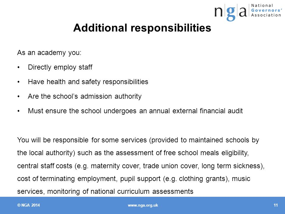 © NGA Additional responsibilities As an academy you: Directly employ staff Have health and safety responsibilities Are the school's admission authority Must ensure the school undergoes an annual external financial audit You will be responsible for some services (provided to maintained schools by the local authority) such as the assessment of free school meals eligibility, central staff costs (e.g.
