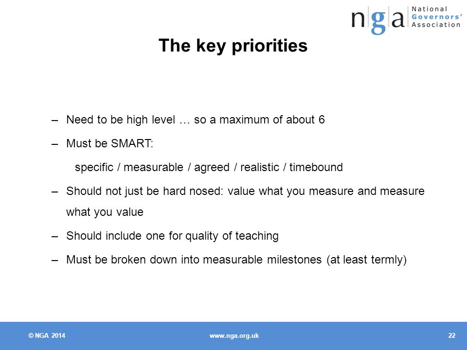 © NGA The key priorities –Need to be high level … so a maximum of about 6 –Must be SMART: specific / measurable / agreed / realistic / timebound –Should not just be hard nosed: value what you measure and measure what you value –Should include one for quality of teaching –Must be broken down into measurable milestones (at least termly)