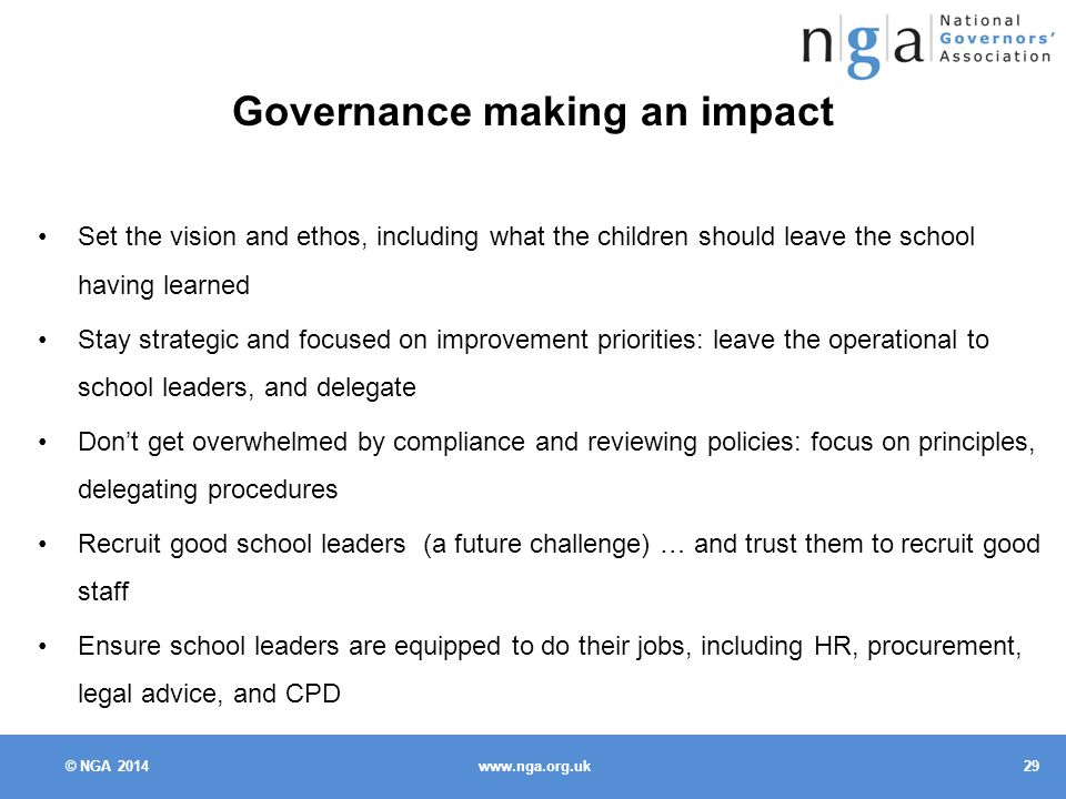 © NGA Governance making an impact Set the vision and ethos, including what the children should leave the school having learned Stay strategic and focused on improvement priorities: leave the operational to school leaders, and delegate Don't get overwhelmed by compliance and reviewing policies: focus on principles, delegating procedures Recruit good school leaders (a future challenge) … and trust them to recruit good staff Ensure school leaders are equipped to do their jobs, including HR, procurement, legal advice, and CPD