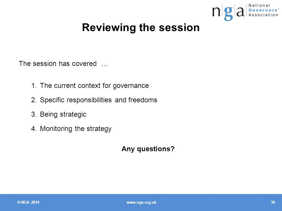 © NGA Reviewing the session The session has covered … 1.The current context for governance 2.Specific responsibilities and freedoms 3.Being strategic 4.Monitoring the strategy Any questions
