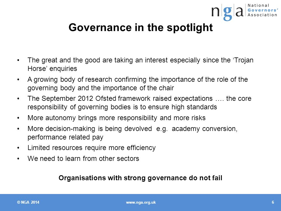 © NGA Governance in the spotlight The great and the good are taking an interest especially since the 'Trojan Horse' enquiries A growing body of research confirming the importance of the role of the governing body and the importance of the chair The September 2012 Ofsted framework raised expectations ….