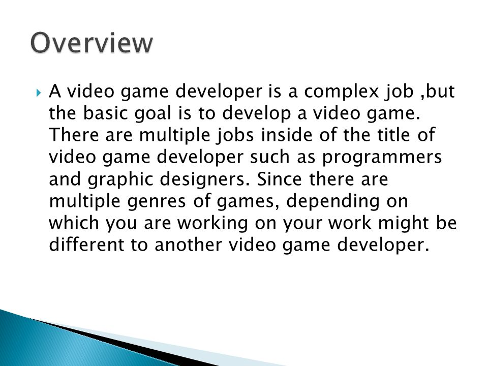  A video game developer is a complex job,but the basic goal is to develop a video game.
