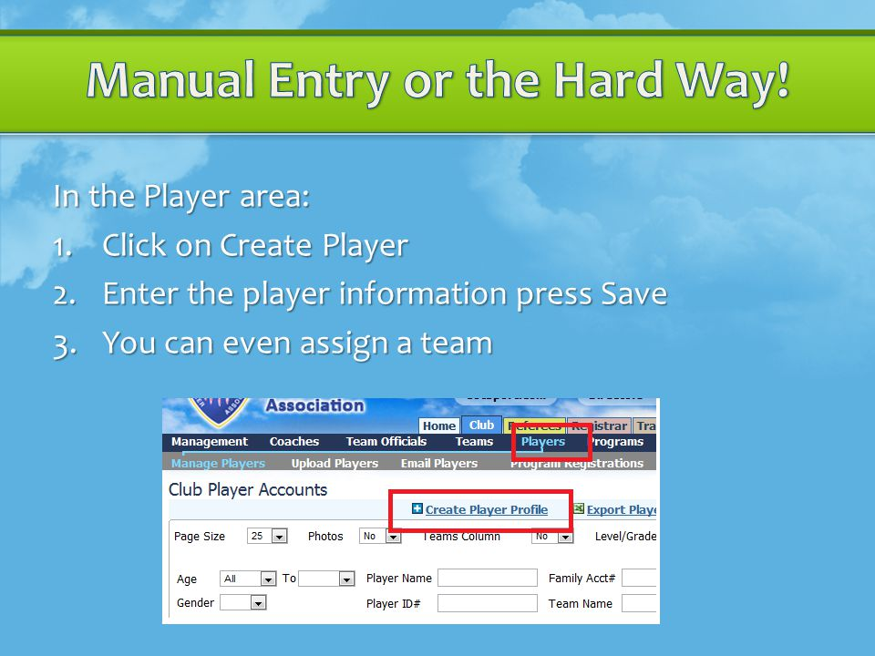 In the Player area: 1.Click on Create Player 2.Enter the player information press Save 3.You can even assign a team